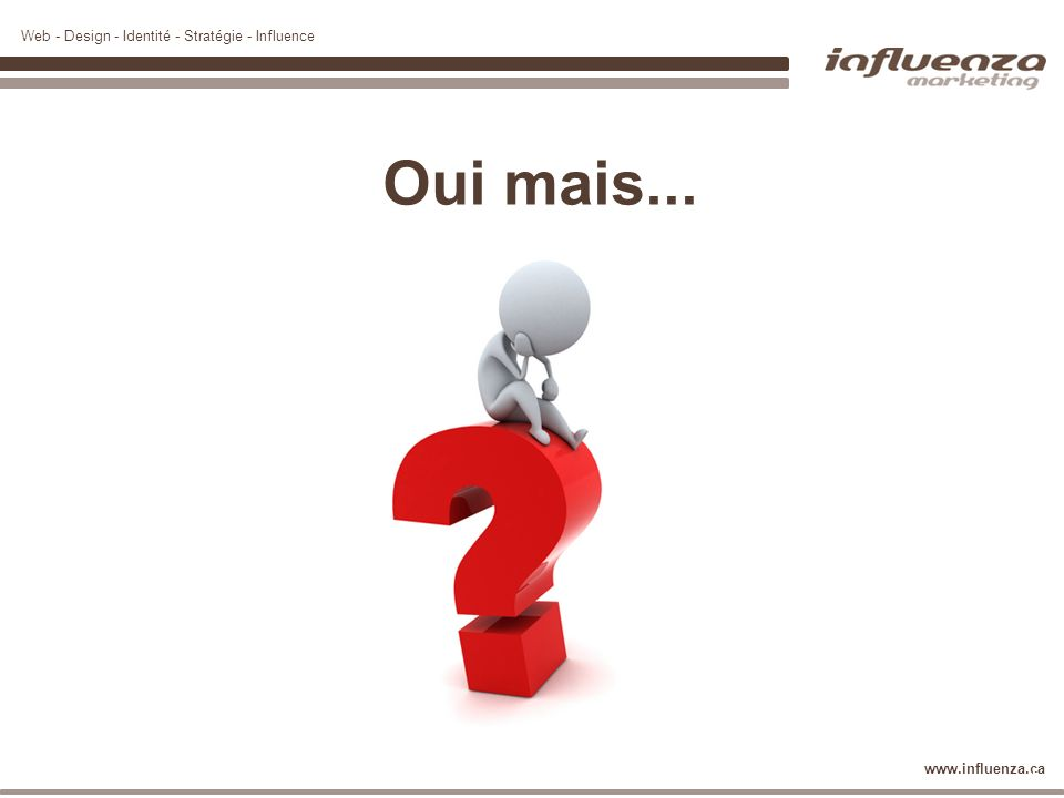 Web - Design - Identité - Stratégie - Influence www.influenza.ca 31 Oui mais...