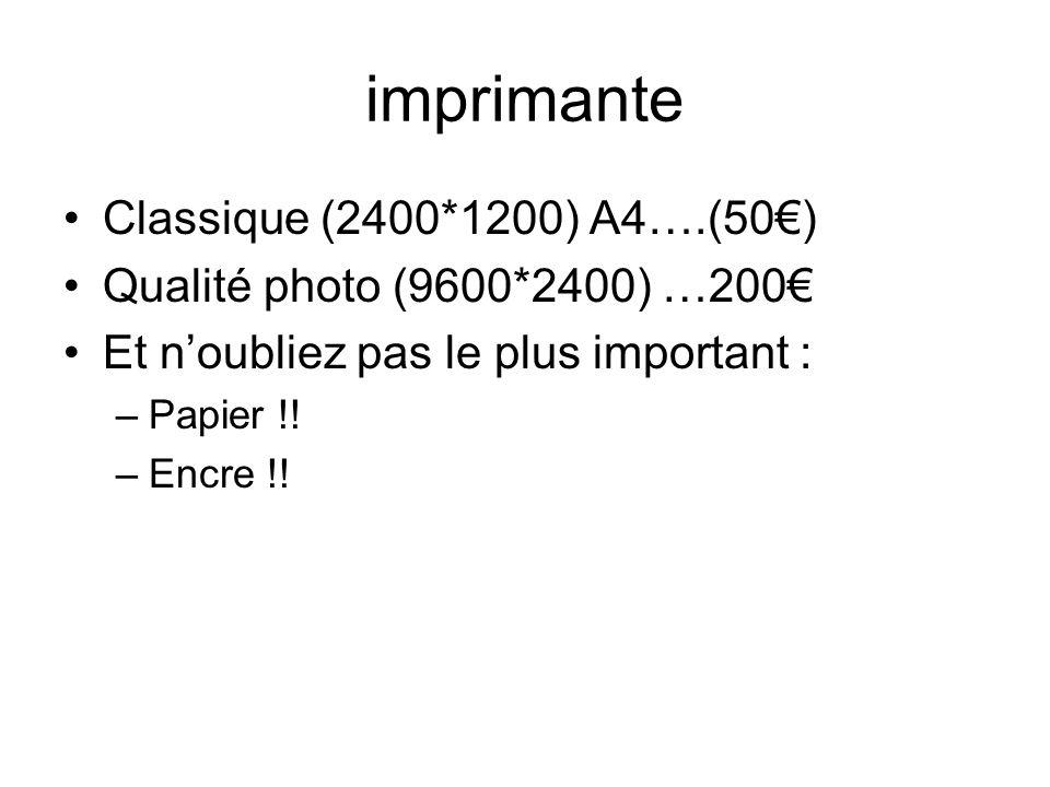 imprimante Classique (2400*1200) A4….(50) Qualité photo (9600*2400) …200 Et noubliez pas le plus important : –Papier !! –Encre !!