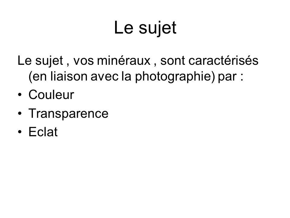 Le sujet Le sujet, vos minéraux, sont caractérisés (en liaison avec la photographie) par : Couleur Transparence Eclat