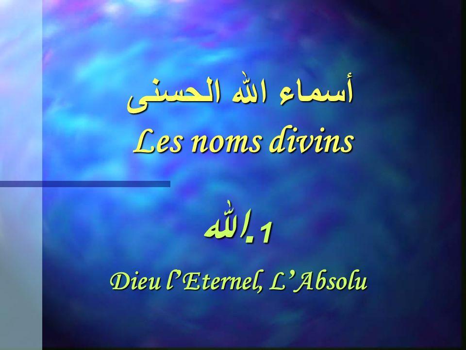أسماء الله الحسنى Les noms divins 1. الله Dieu l Eternel, L Absolu