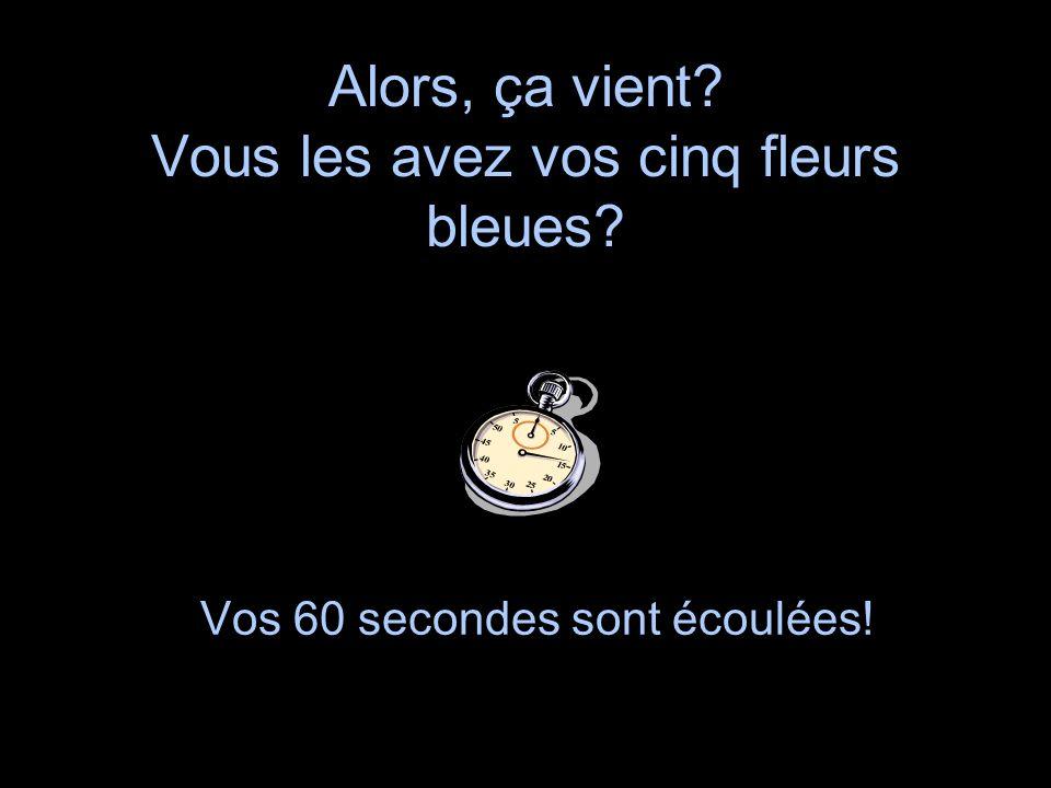 Alors, ça vient? Vous les avez vos cinq fleurs bleues? Vos 60 secondes sont écoulées!