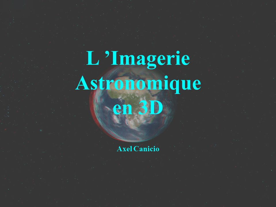 La visualisation Anaglyphes (2) L Imagerie Astronomique en 3D Image construite à partir des composantes RVB des deux images Gauche -> Couche Rouge Droite -> Couche Verte+Bleue