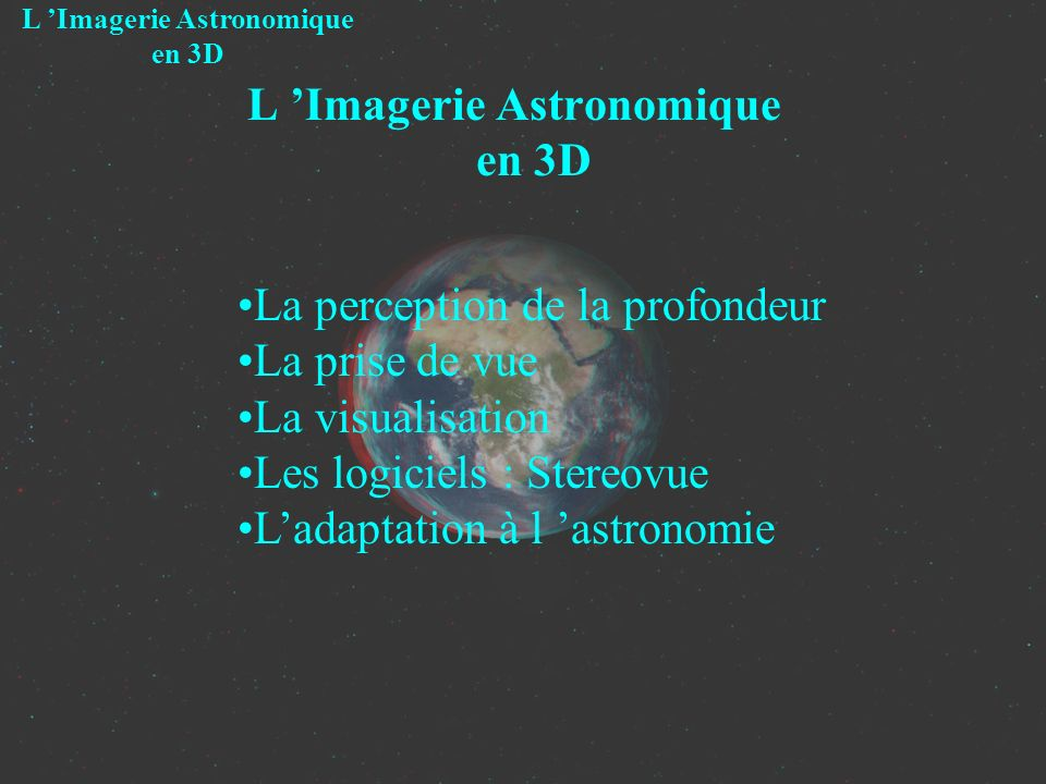 La 3eme dimension dans la vie courante Vue « monoscopique » Un œil seul Le plan de vision est plat Peu d informations de distance L Imagerie Astronomique en 3D