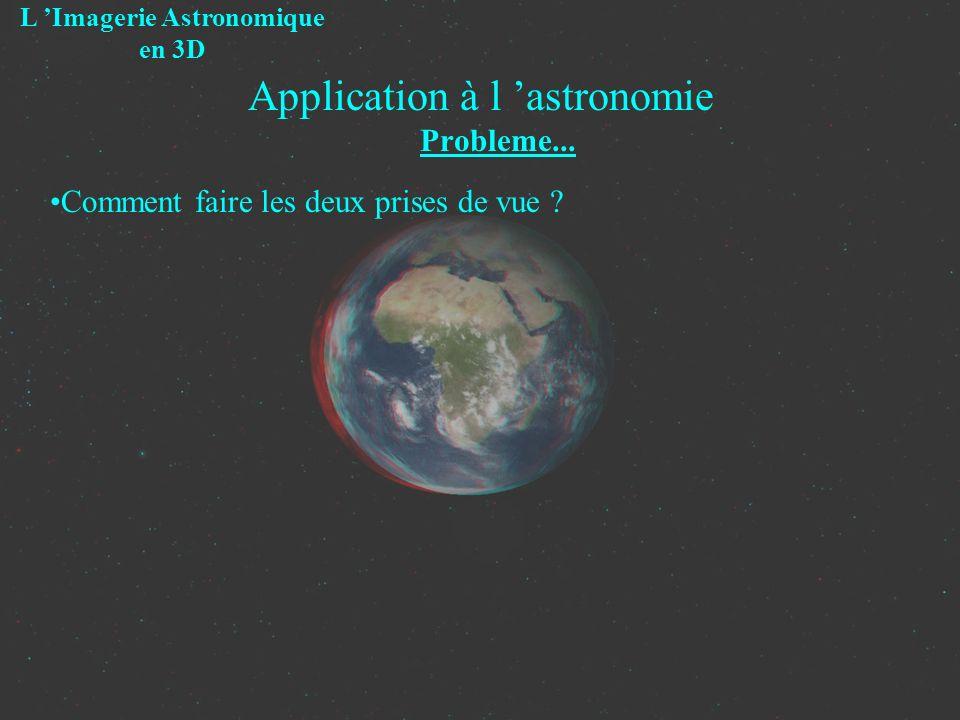 Application à l astronomie Probleme... L Imagerie Astronomique en 3D Comment faire les deux prises de vue ?