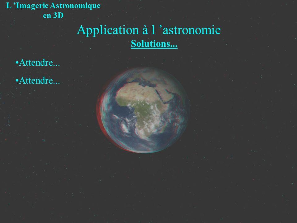 Application à l astronomie Solutions... L Imagerie Astronomique en 3D Attendre...