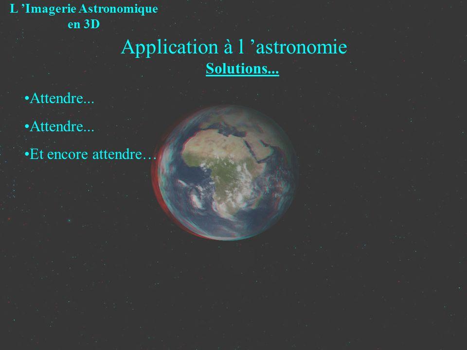 Application à l astronomie Solutions... L Imagerie Astronomique en 3D Attendre... Et encore attendre…