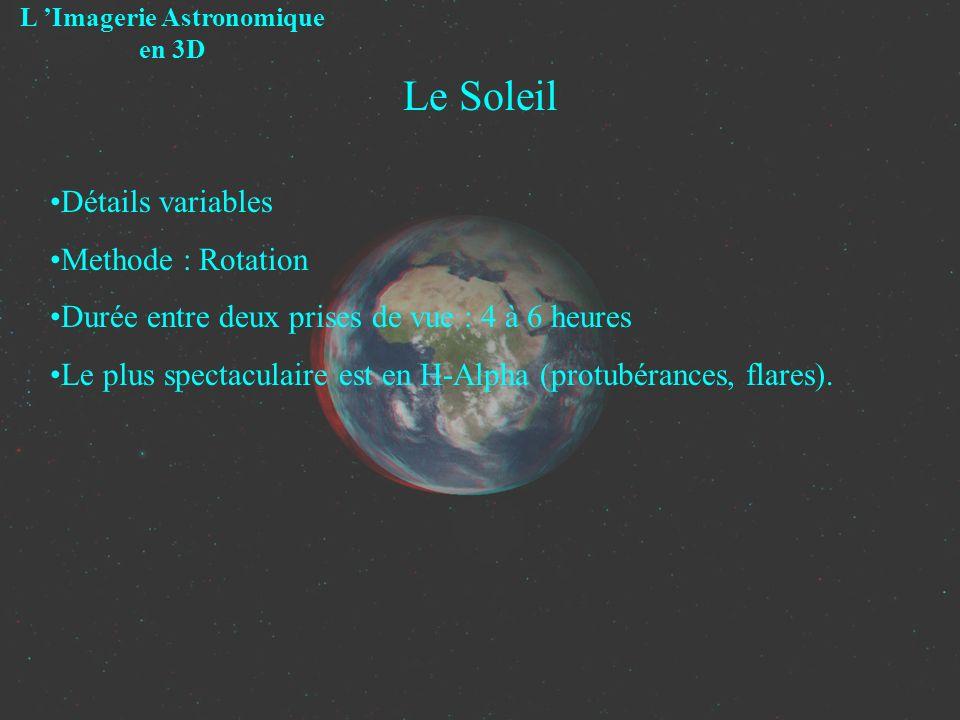 Le Soleil L Imagerie Astronomique en 3D Détails variables Methode : Rotation Durée entre deux prises de vue : 4 à 6 heures Le plus spectaculaire est e