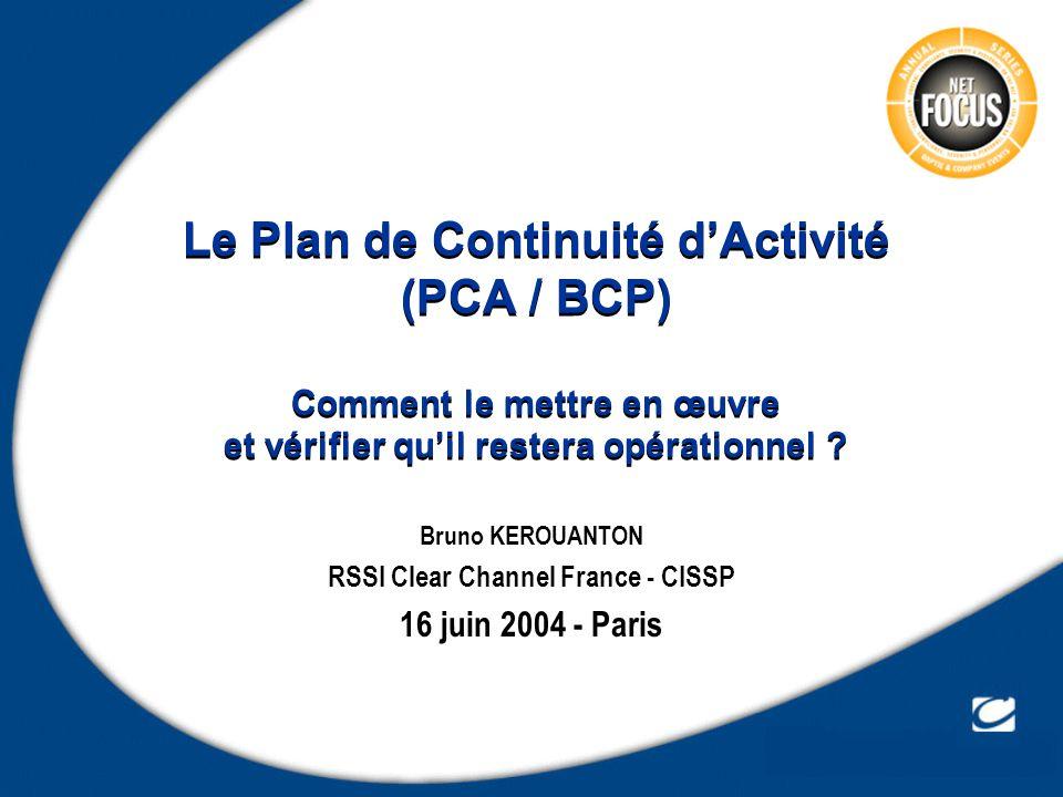Le Plan de Continuité dActivité (PCA / BCP) Comment le mettre en œuvre et vérifier quil restera opérationnel ? Bruno KEROUANTON RSSI Clear Channel Fra