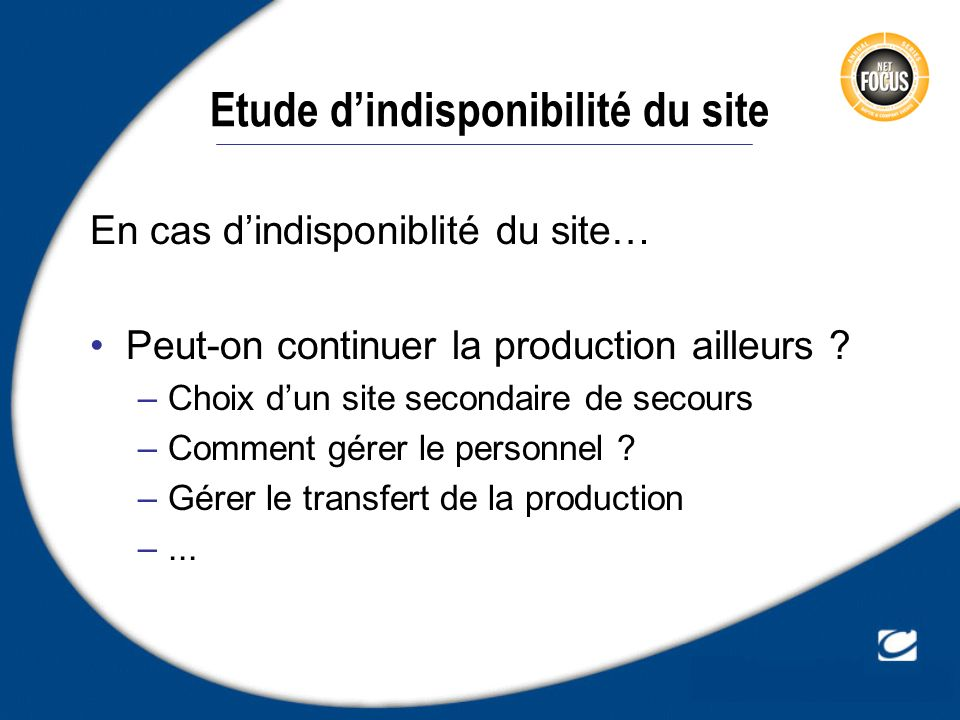 Etude dindisponibilité du site En cas dindisponiblité du site… Peut-on continuer la production ailleurs ? –Choix dun site secondaire de secours –Comme