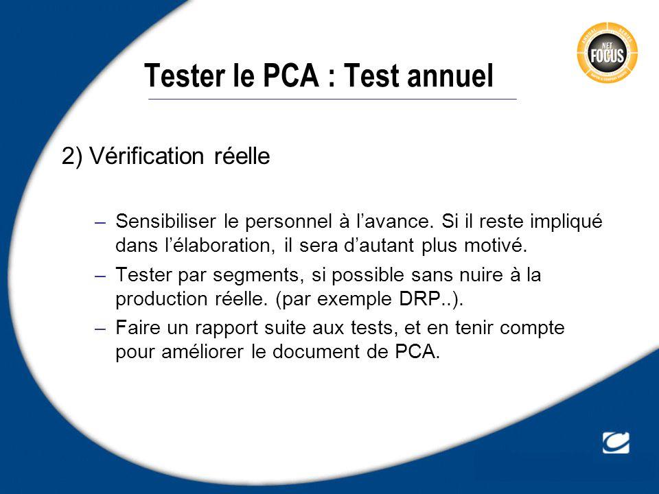 Tester le PCA : Test annuel 2) Vérification réelle –Sensibiliser le personnel à lavance. Si il reste impliqué dans lélaboration, il sera dautant plus