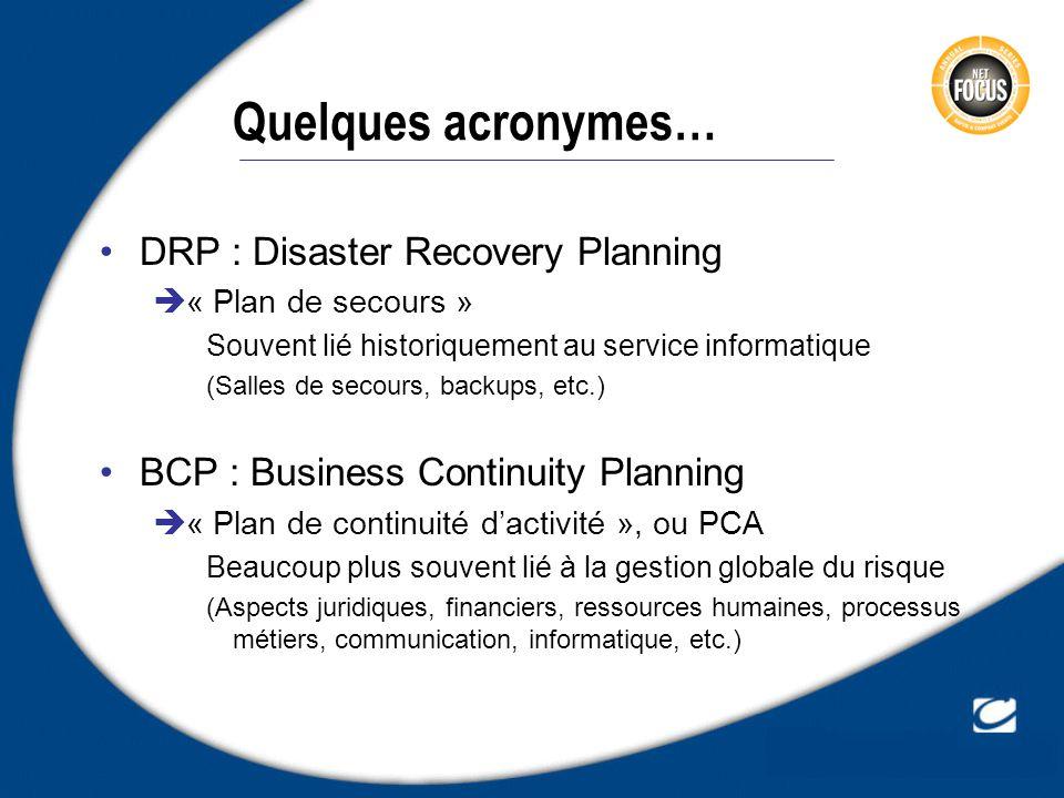Quelques acronymes… DRP : Disaster Recovery Planning « Plan de secours » Souvent lié historiquement au service informatique (Salles de secours, backup