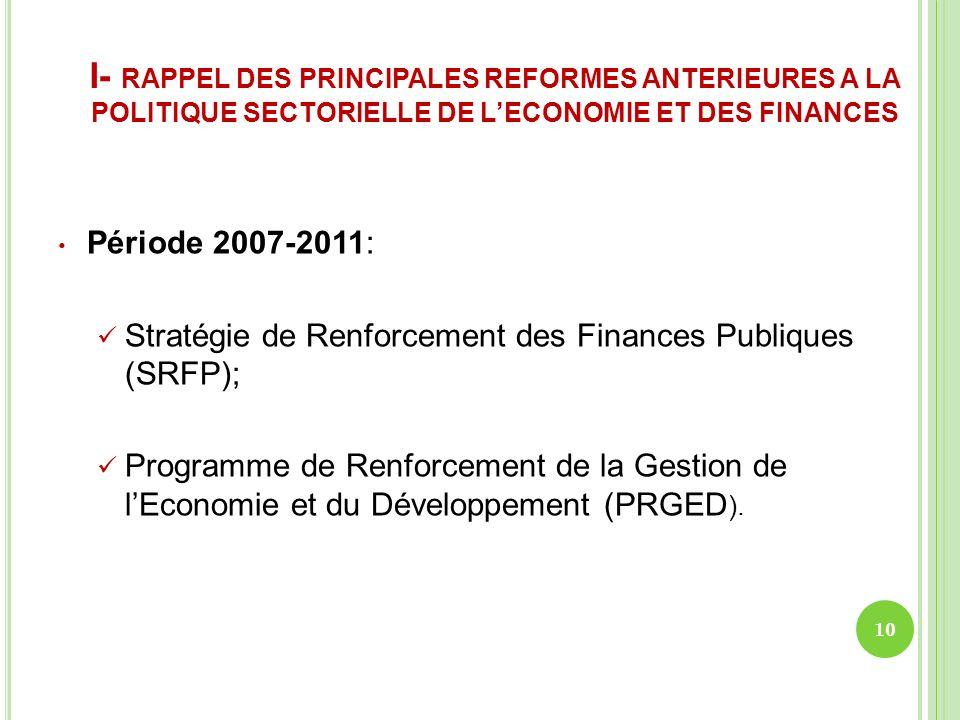 I- RAPPEL DES PRINCIPALES REFORMES ANTERIEURES A LA POLITIQUE SECTORIELLE DE LECONOMIE ET DES FINANCES Période 2007-2011: Stratégie de Renforcement de