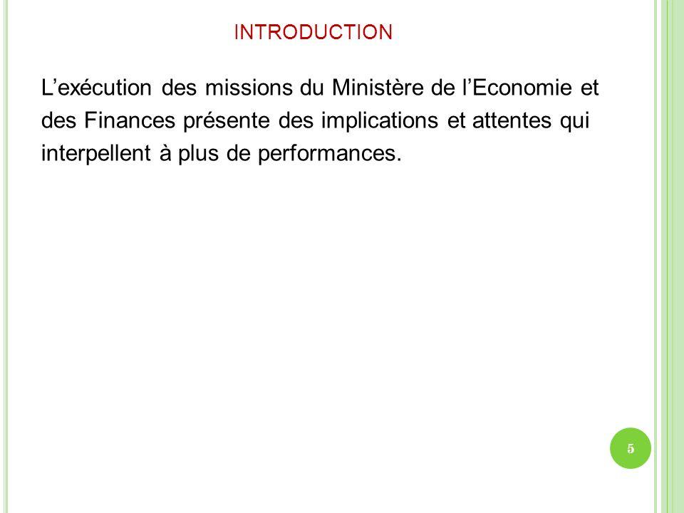 INTRODUCTION Lexécution des missions du Ministère de lEconomie et des Finances présente des implications et attentes qui interpellent à plus de perfor