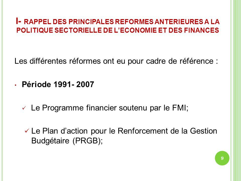 I- RAPPEL DES PRINCIPALES REFORMES ANTERIEURES A LA POLITIQUE SECTORIELLE DE LECONOMIE ET DES FINANCES Période 2007-2011: Stratégie de Renforcement des Finances Publiques (SRFP); Programme de Renforcement de la Gestion de lEconomie et du Développement (PRGED ).