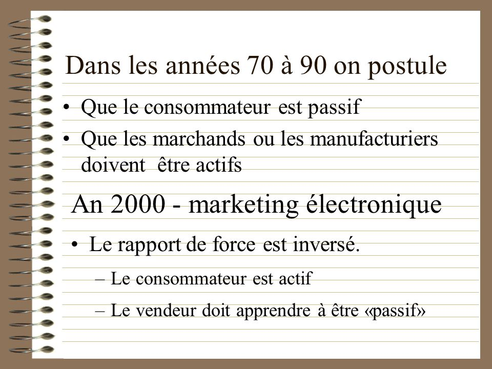 Dans les années 70 à 90 on postule Que le consommateur est passif Que les marchands ou les manufacturiers doivent être actifs An 2000 - marketing élec