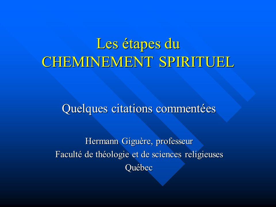 Les étapes du CHEMINEMENT SPIRITUEL Quelques citations commentées Hermann Giguère, professeur Faculté de théologie et de sciences religieuses Québec