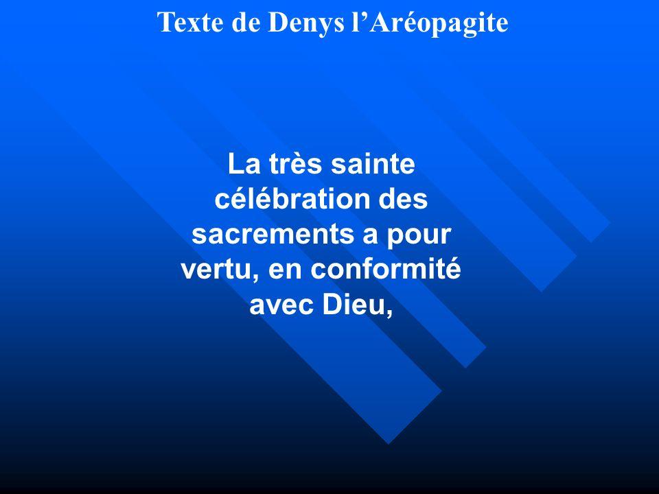 Texte de Denys lAréopagite La très sainte célébration des sacrements a pour vertu, en conformité avec Dieu,