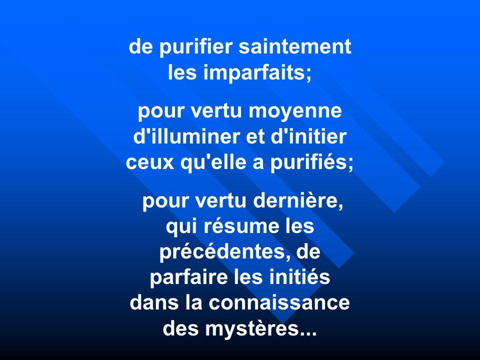 de purifier saintement les imparfaits; pour vertu moyenne d'illuminer et d'initier ceux qu'elle a purifiés; pour vertu dernière, qui résume les précéd