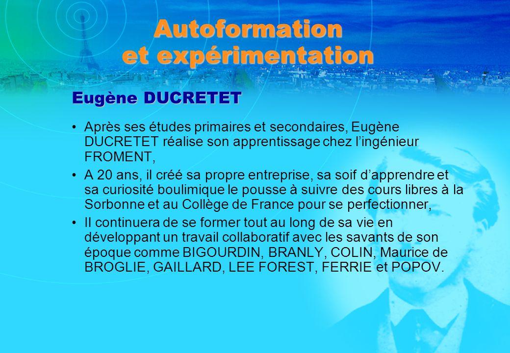 Autoformation et expérimentation Eugène DUCRETET Après ses études primaires et secondaires, Eugène DUCRETET réalise son apprentissage chez lingénieur