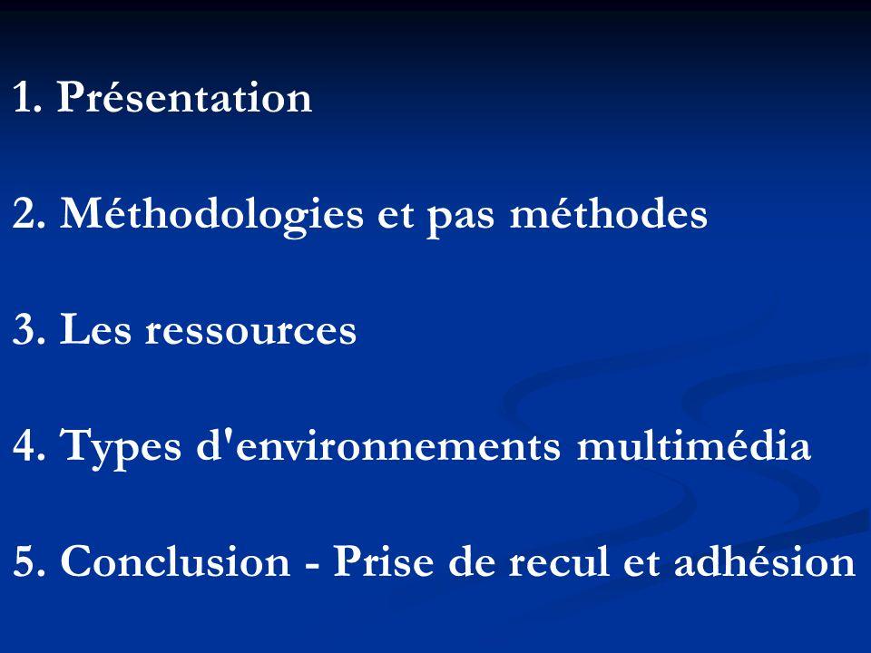 1. Présentation 2. Méthodologies et pas méthodes 3. Les ressources 4. Types d'environnements multimédia 5. Conclusion - Prise de recul et adhésion
