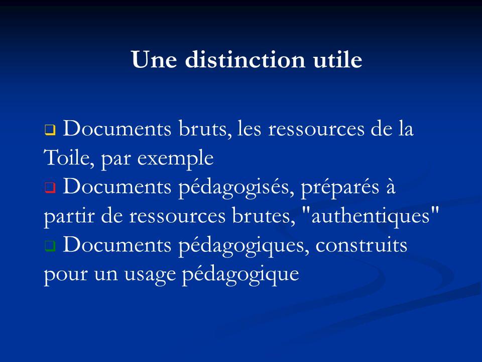 Une distinction utile Documents bruts, les ressources de la Toile, par exemple Documents pédagogisés, préparés à partir de ressources brutes,