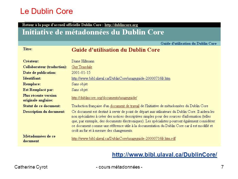 Catherine Cyrot- cours métadonnées -8 Les caractéristiques du Dublin Core Simplicité de création et de gestion Sémantique communément comprise Envergure internationale Extensibilité