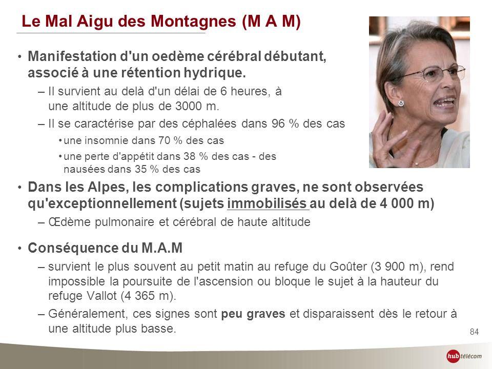 84 Le Mal Aigu des Montagnes (M A M) Manifestation d'un oedème cérébral débutant, associé à une rétention hydrique. –Il survient au delà d'un délai de