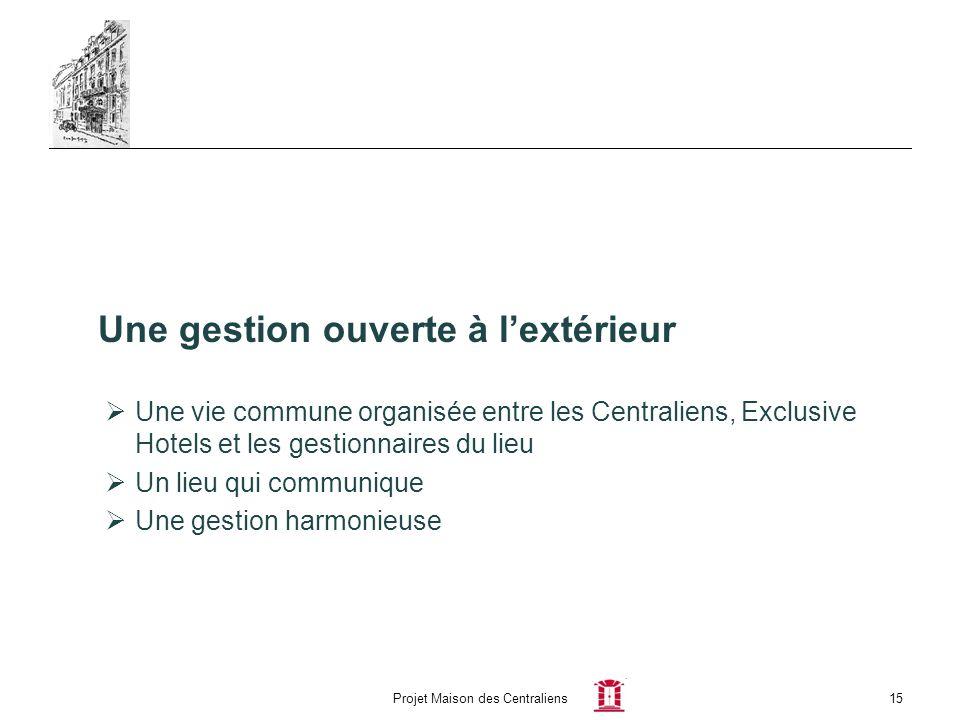 Projet Maison des Centraliens15 Une gestion ouverte à lextérieur Une vie commune organisée entre les Centraliens, Exclusive Hotels et les gestionnaire
