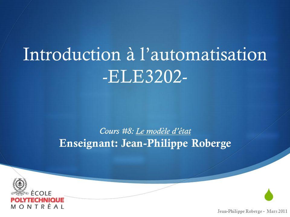 Introduction à lautomatisation -ELE3202- Cours #8: Le modèle détat Enseignant: Jean-Philippe Roberge Jean-Philippe Roberge - Mars 2011