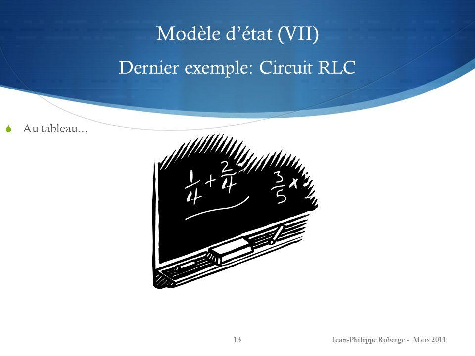 Modèle détat (VII) Dernier exemple: Circuit RLC Jean-Philippe Roberge - Mars 201113 Au tableau...