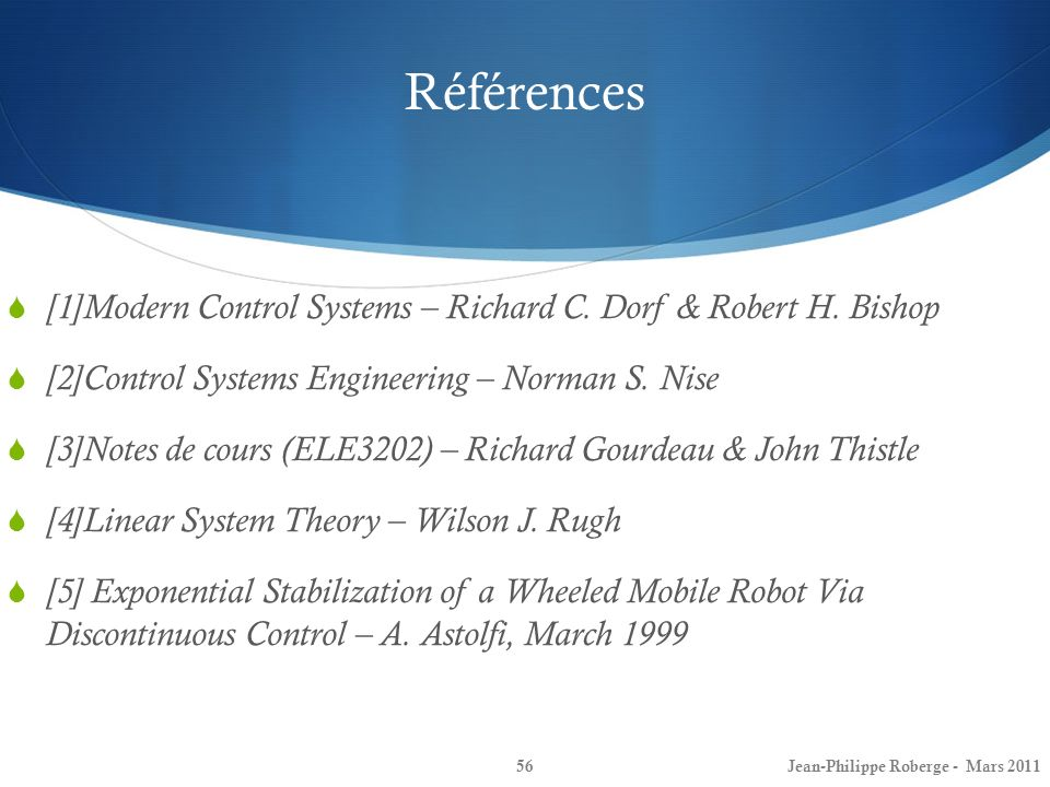 Références 56 [1]Modern Control Systems – Richard C. Dorf & Robert H. Bishop [2]Control Systems Engineering – Norman S. Nise [3]Notes de cours (ELE320