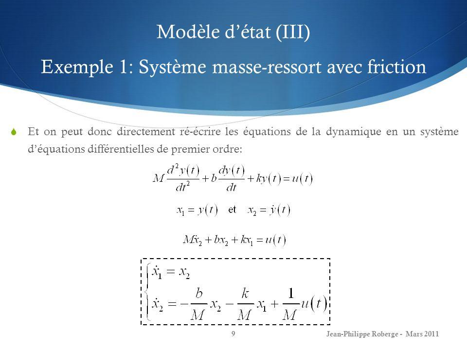 Modèle détat (III) Exemple 1: Système masse-ressort avec friction Jean-Philippe Roberge - Mars 20119 Et on peut donc directement ré-écrire les équatio