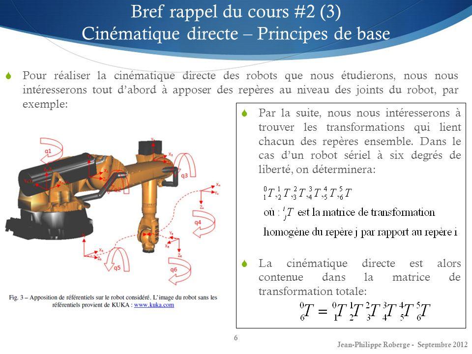 Pour que ce soit clair, voici comment les repères sont placés: y3y3 z3z3 x3x3 d4d4 a2a2 27 Cours #3 Denavit-Hartenberg – Robot PUMA(3) Jean-Philippe Roberge - Septembre 2012 z0z0 z1z1 y 0,x 1 y1y1 x0x0 z2z2 x2x2 y2y2 -d 2 -a 3 z 4,y 5 y4y4 x 4,x 5 z5z5 d6d6 y6y6 z6z6 x6x6