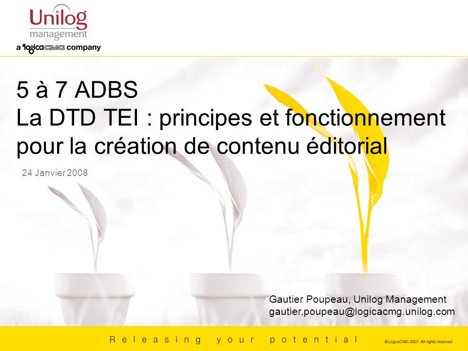 5 à 7 ADBS La DTD TEI : principes et fonctionnement pour la création de contenu éditorial 24 Janvier 2008 Gautier Poupeau, Unilog Management gautier.p