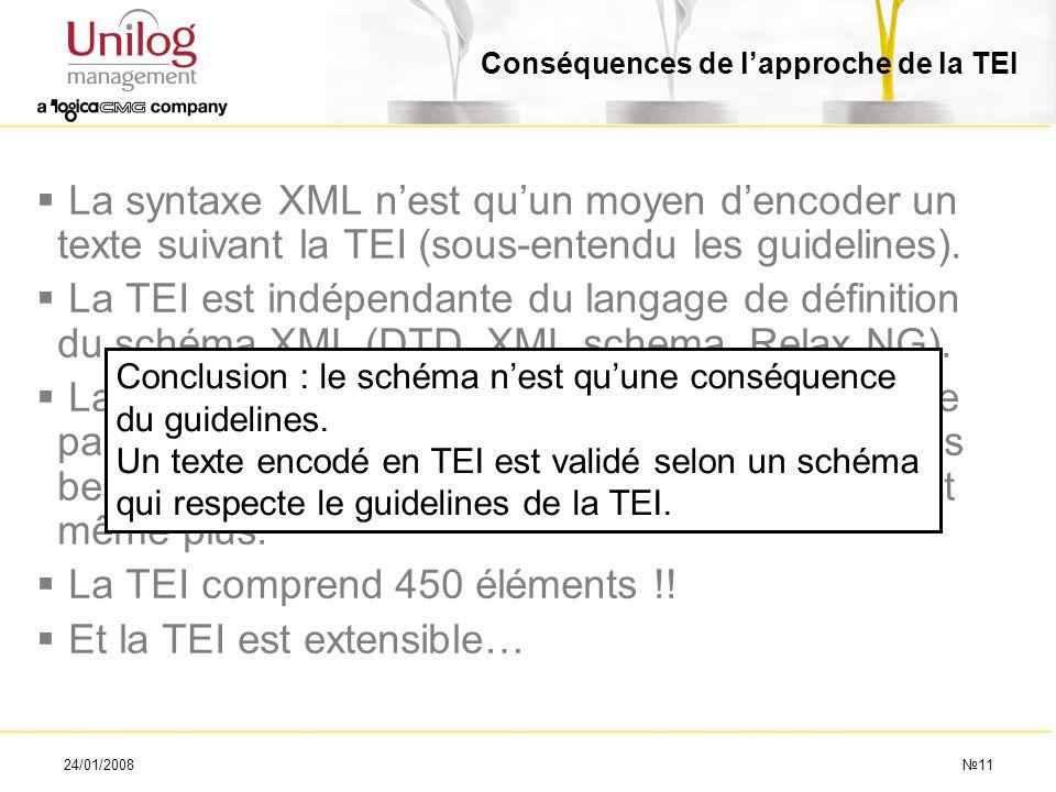 24/01/200811 Conséquences de lapproche de la TEI La syntaxe XML nest quun moyen dencoder un texte suivant la TEI (sous-entendu les guidelines). La TEI