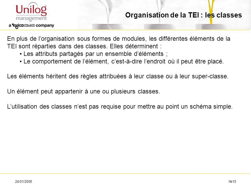 24/01/200815 Organisation de la TEI : les classes En plus de lorganisation sous formes de modules, les différentes éléments de la TEI sont réparties d