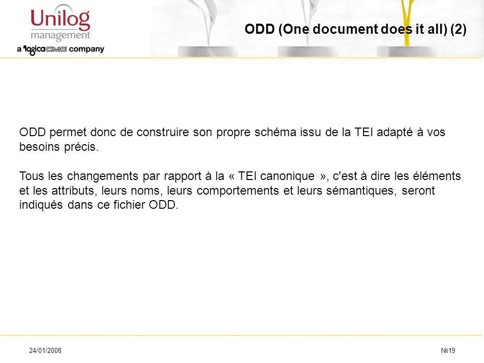 24/01/200819 ODD (One document does it all) (2) ODD permet donc de construire son propre schéma issu de la TEI adapté à vos besoins précis. Tous les c