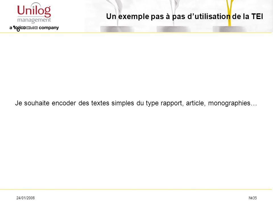 24/01/200835 Un exemple pas à pas dutilisation de la TEI Je souhaite encoder des textes simples du type rapport, article, monographies…