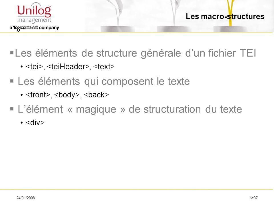 24/01/200837 Les macro-structures Les éléments de structure générale dun fichier TEI,, Les éléments qui composent le texte,, Lélément « magique » de s
