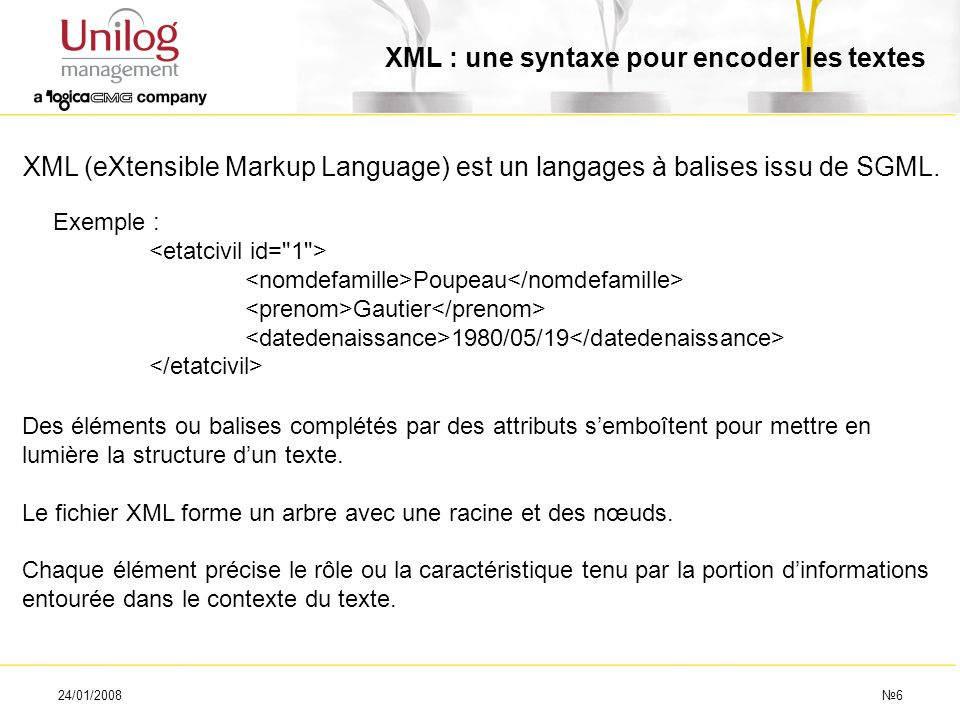 24/01/20086 XML : une syntaxe pour encoder les textes XML (eXtensible Markup Language) est un langages à balises issu de SGML. Exemple : Poupeau Gauti