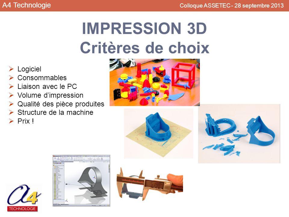 A4 Technologie Colloque ASSETEC - 28 septembre 2013 IMPRESSION 3D Critères de choix Logiciel Consommables Liaison avec le PC Volume dimpression Qualit