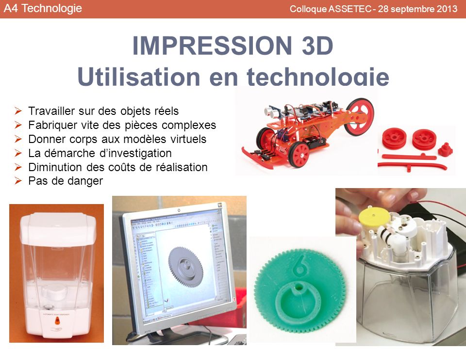A4 Technologie Colloque ASSETEC - 28 septembre 2013 IMPRESSION 3D Utilisation en technologie Travailler sur des objets réels Fabriquer vite des pièces