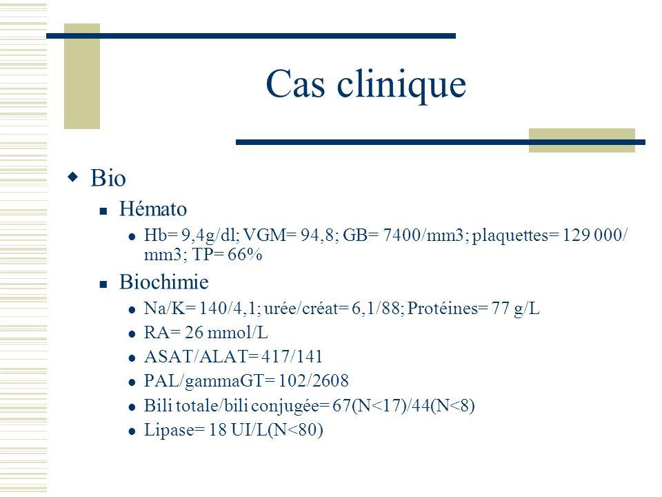 Cas clinique Bio Hémato Hb= 9,4g/dl; VGM= 94,8; GB= 7400/mm3; plaquettes= 129 000/ mm3; TP= 66% Biochimie Na/K= 140/4,1; urée/créat= 6,1/88; Protéines