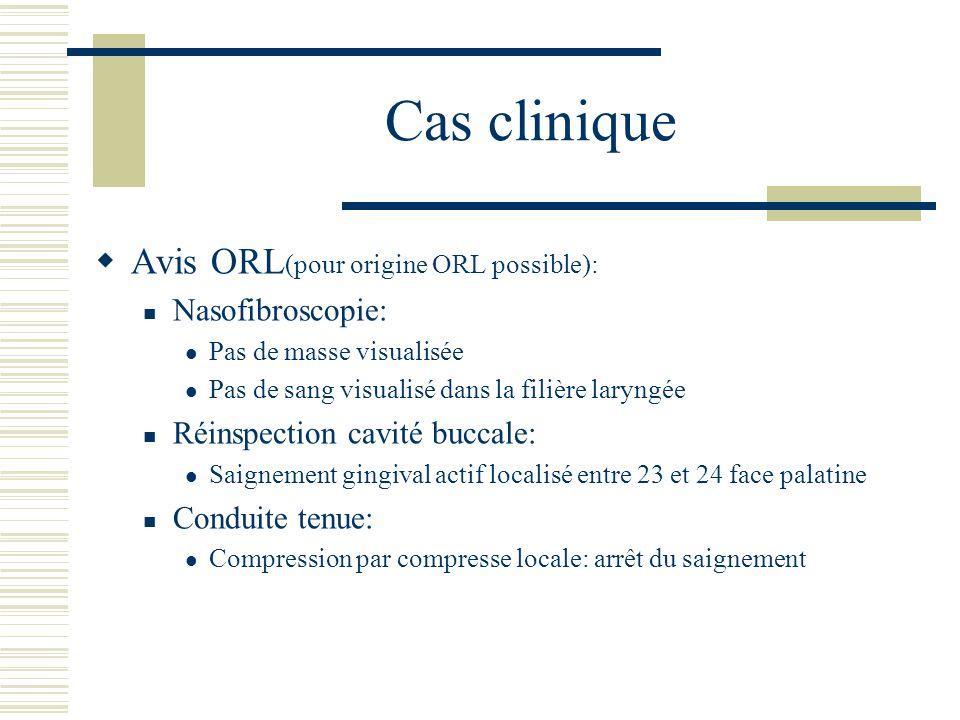 Cas clinique Avis ORL (pour origine ORL possible): Nasofibroscopie: Pas de masse visualisée Pas de sang visualisé dans la filière laryngée Réinspectio