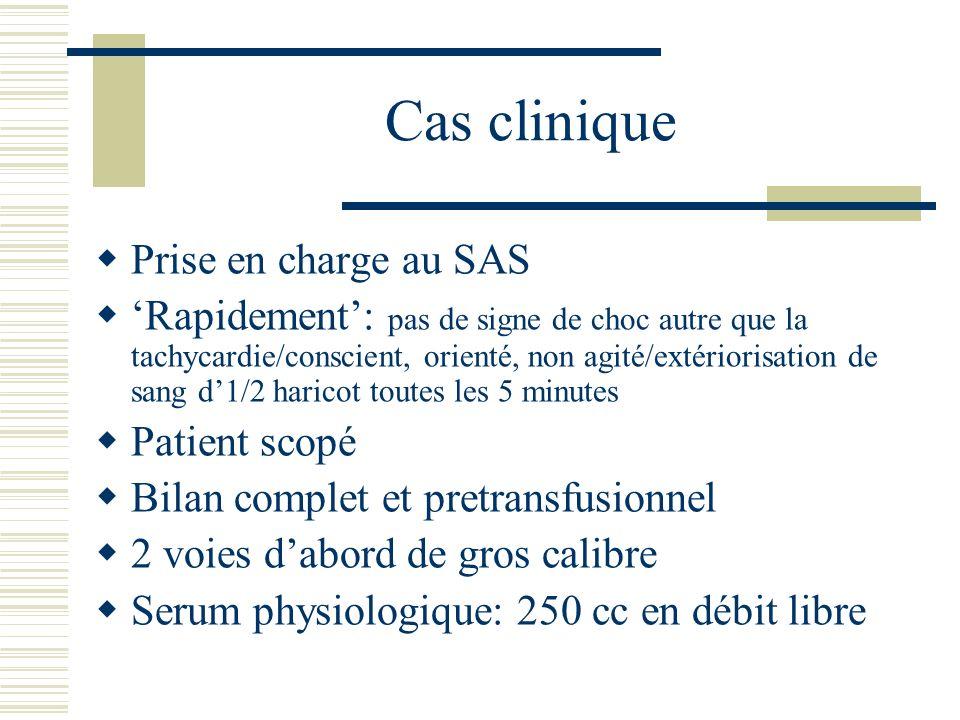 Cas clinique Prise en charge au SAS Rapidement: pas de signe de choc autre que la tachycardie/conscient, orienté, non agité/extériorisation de sang d1