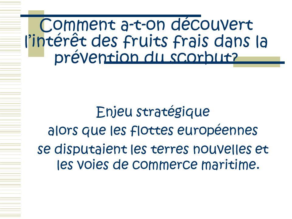 Comment a-t-on découvert lintérêt des fruits frais dans la prévention du scorbut? Enjeu stratégique alors que les flottes européennes se disputaient l