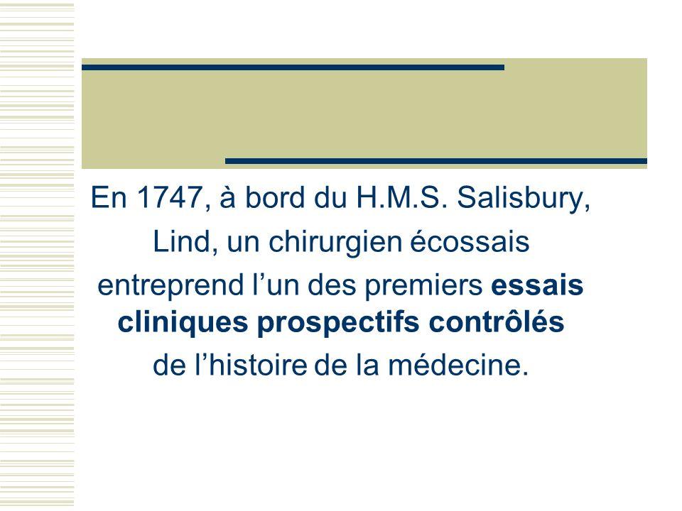 En 1747, à bord du H.M.S. Salisbury, Lind, un chirurgien écossais entreprend lun des premiers essais cliniques prospectifs contrôlés de lhistoire de l