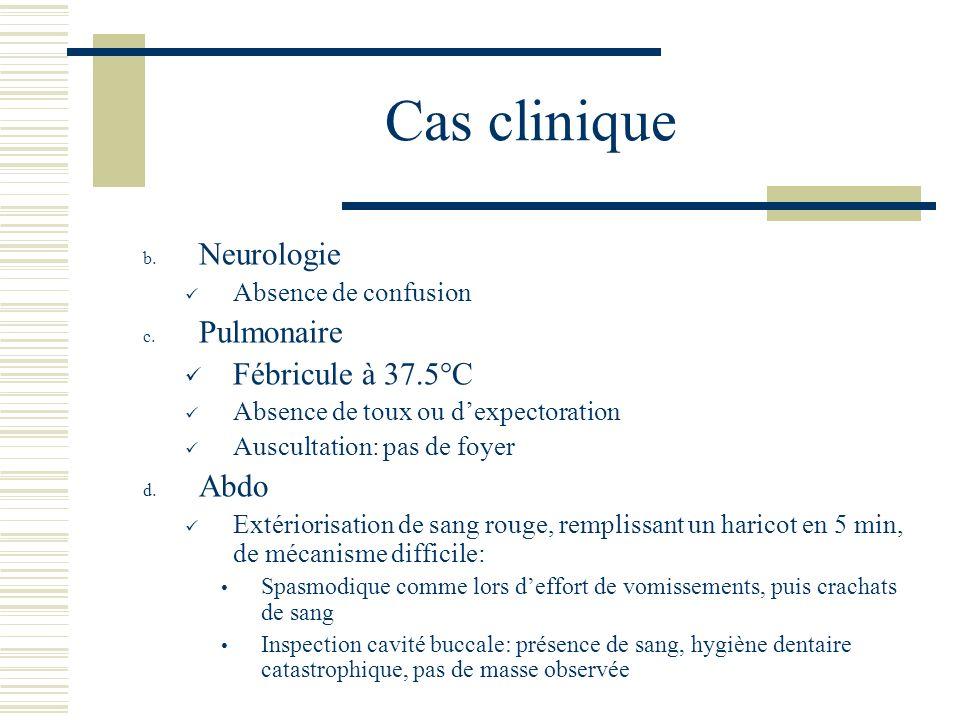 Cas clinique b. Neurologie Absence de confusion c. Pulmonaire Fébricule à 37.5°C Absence de toux ou dexpectoration Auscultation: pas de foyer d. Abdo