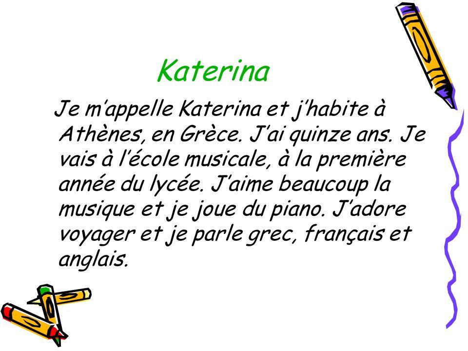 Katerina Je mappelle Katerina et jhabite à Athènes, en Grèce. Jai quinze ans. Je vais à lécole musicale, à la première année du lycée. Jaime beaucoup