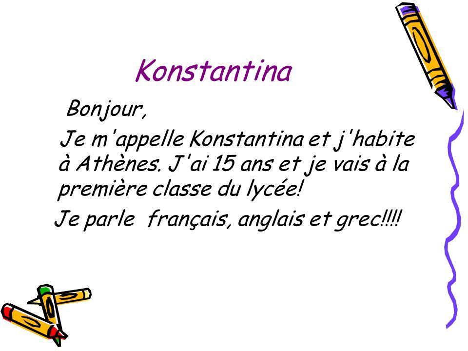 Konstantina Bonjour, Je m'appelle Konstantina et j'habite à Athènes. J'ai 15 ans et je vais à la première classe du lycée! Je parle français, anglais